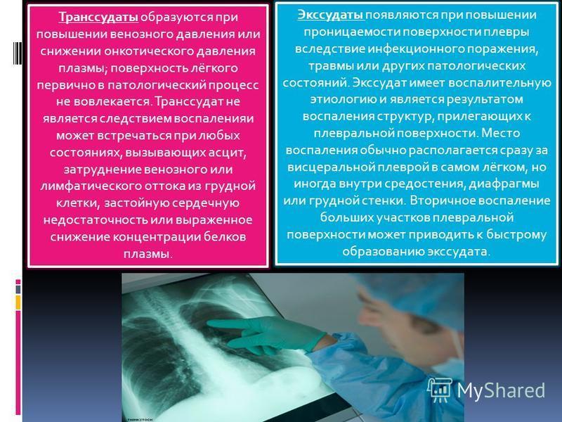 Транссудаты образуются при повышении венозного давления или снижении онкотического давления плазмы; поверхность лёгкого первично в патологический процесс не вовлекается. Транссудат не является следствием воспаления может встречаться при любых состоян