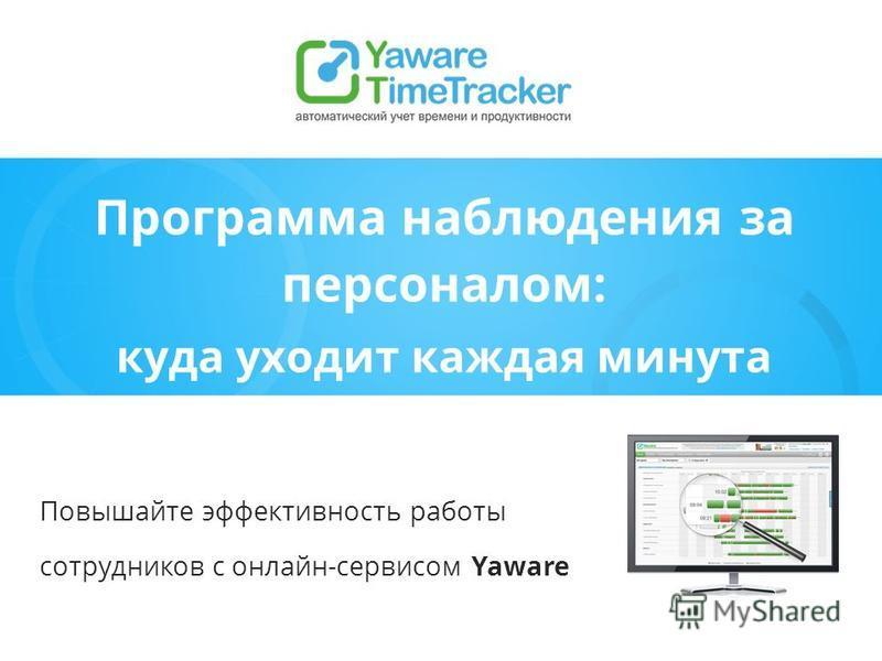 Программа наблюдения за персоналом: куда уходит каждая минута Повышайте эффективность работы сотрудников с онлайн-сервисом Yaware