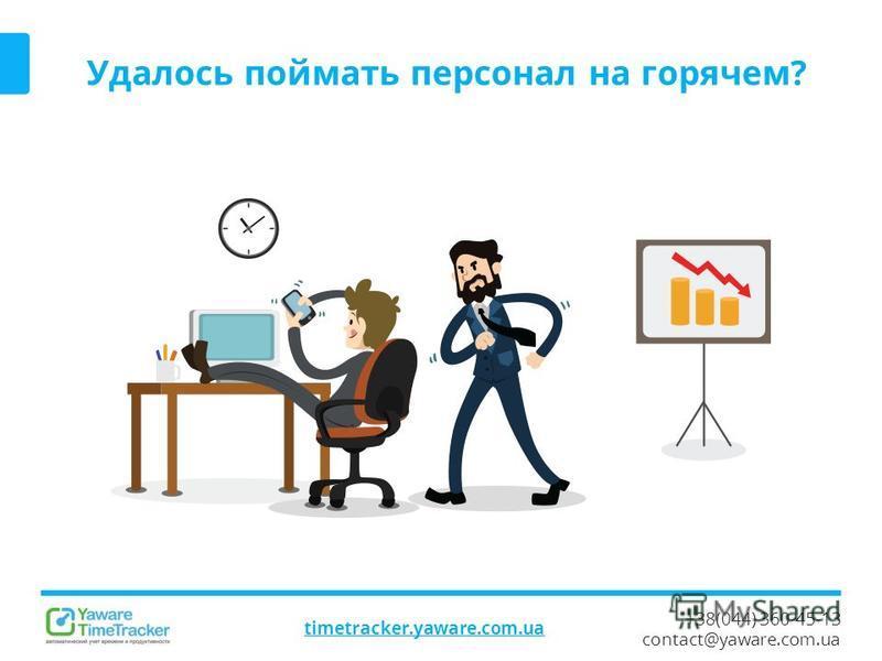+38(044) 360-45-13 contact@yaware.com.ua timetracker.yaware.com.ua Удалось поймать персонал на горячем?