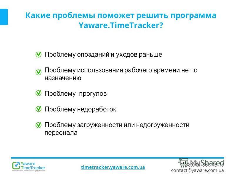 +38(044) 360-45-13 contact@yaware.com.ua timetracker.yaware.com.ua Какие проблемы поможет решить программа Yaware.TimeTracker? Проблему опозданий и уходов раньше Проблему использования рабочего времени не по назначению Проблему прогулов Проблему недо