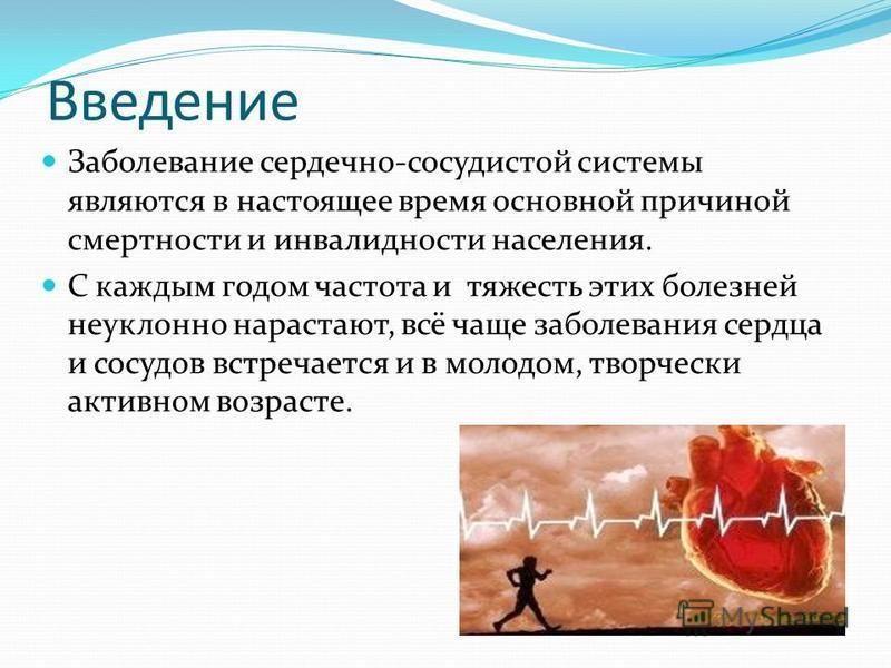 Введение Заболевание сердечно-сосудистой системы являются в настоящее время основной причиной смертности и инвалидности населения. С каждым годом частота и тяжесть этих болезней неуклонно нарастают, всё чаще заболевания сердца и сосудов встречается и
