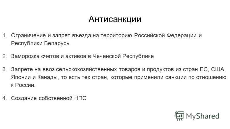 Антисанкции 1. Ограничение и запрет въезда на территорию Российской Федерации и Республики Беларусь 2. Заморозка счетов и активов в Чеченской Республике 3. Запрете на ввоз сельскохозяйственных товаров и продуктов из стран ЕС, США, Японии и Канады, то