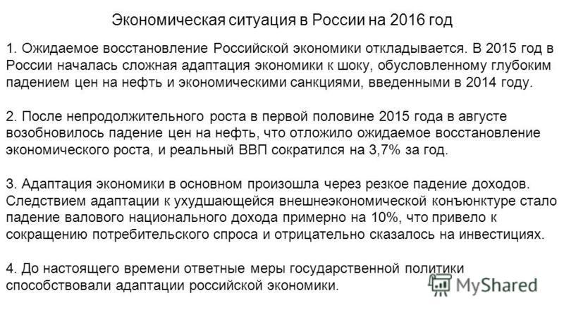 Экономическая ситуация в России на 2016 год 1. Ожидаемое восстановление Российской экономики откладывается. В 2015 год в России началась сложная адаптация экономики к шоку, обусловленному глубоким падением цен на нефть и экономическими санкциями, вве