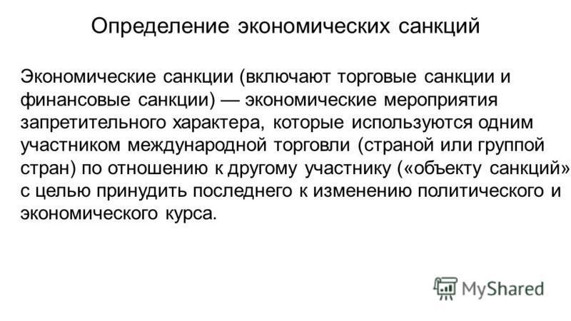 Определение экономических санкций Экономические санкции (включают торговые санкции и финансовые санкции) экономические мероприятия запретительного характера, которые используются одним участником международной торговли (страной или группой стран) по