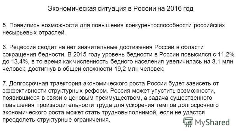 5. Появились возможности для повышения конкурентоспособности российских несырьевых отраслей. 6. Рецессия сводит на нет значительные достижения России в области сокращения бедности. В 2015 году уровень бедности в России повысился с 11,2% до 13,4%, в т