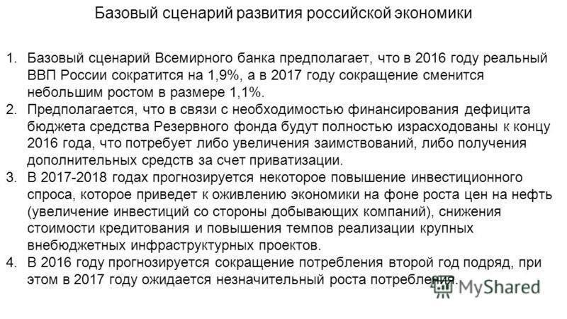 Базовый сценарий развития российской экономики 1. Базовый сценарий Всемирного банка предполагает, что в 2016 году реальный ВВП России сократится на 1,9%, а в 2017 году сокращение сменится небольшим ростом в размере 1,1%. 2.Предполагается, что в связи