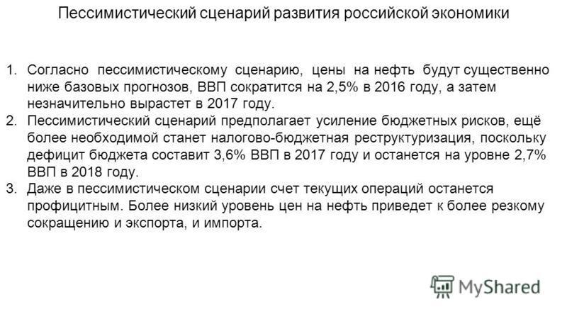 Пессимистический сценарий развития российской экономики 1. Согласно пессимистическому сценарию, цены на нефть будут существенно ниже базовых прогнозов, ВВП сократится на 2,5% в 2016 году, а затем незначительно вырастет в 2017 году. 2. Пессимистически