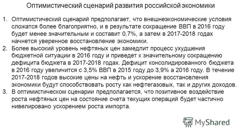 Оптимистический сценарий развития российской экономики 1. Оптимистический сценарий предполагает, что внешнеэкономические условия сложатся более благоприятно, и в результате сокращение ВВП в 2016 году будет менее значительным и составит 0,7%, а затем