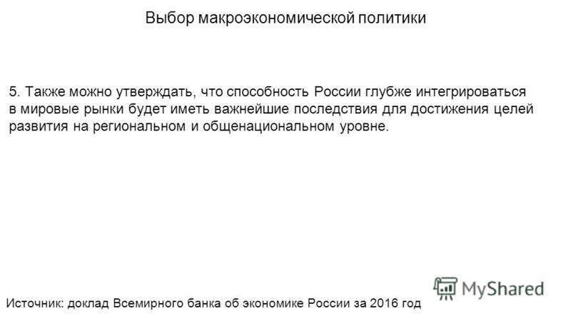 5. Также можно утверждать, что способность России глубже интегрироваться в мировые рынки будет иметь важнейшие последствия для достижения целей развития на региональном и общенациональном уровне. Выбор макроэкономической политики Источник: доклад Все