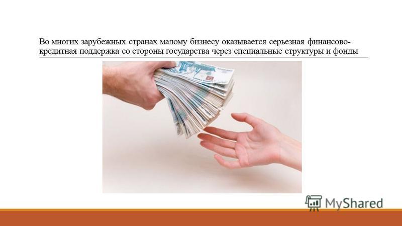 Во многих зарубежных странах малому бизнесу оказывается серьезная финансово- кредитная поддержка со стороны государства через специальные структуры и фонды