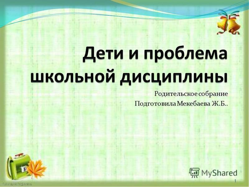 Родительское собрание Подготовила Мекебаева Ж.Б.. 1