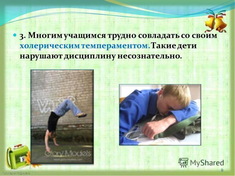 3. Многим учащимся трудно совладать со своим холерическим темпераментом. Такие дети нарушают дисциплину несознательно. 9