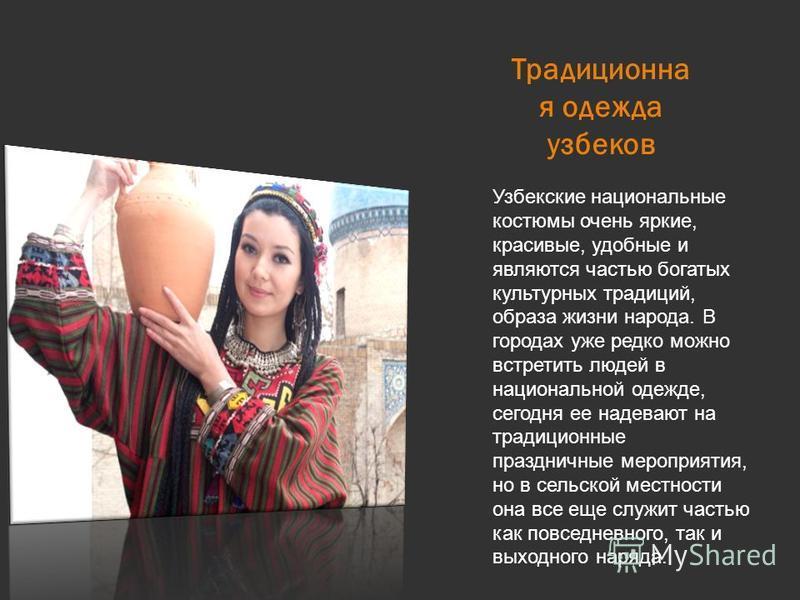 Традиционна я одежда узбеков Узбекские национальные костюмы очень яркие, красивые, удобные и являются частью богатых культурных традиций, образа жизни народа. В городах уже редко можно встретить людей в национальной одежде, сегодня ее надевают на тра