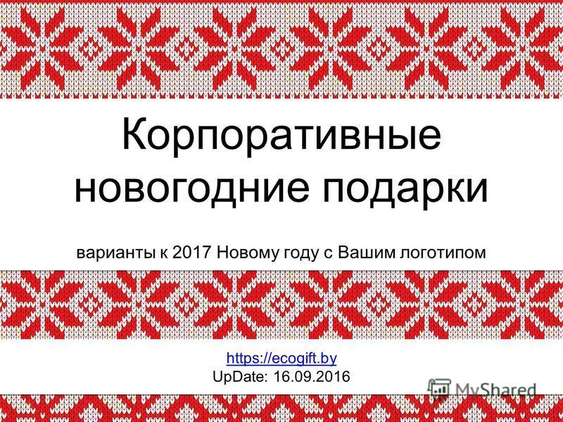 Корпоративные новогодние подарки варианты к 2017 Новому году с Вашим логотипом https://ecogift.by UpDate: 16.09.2016