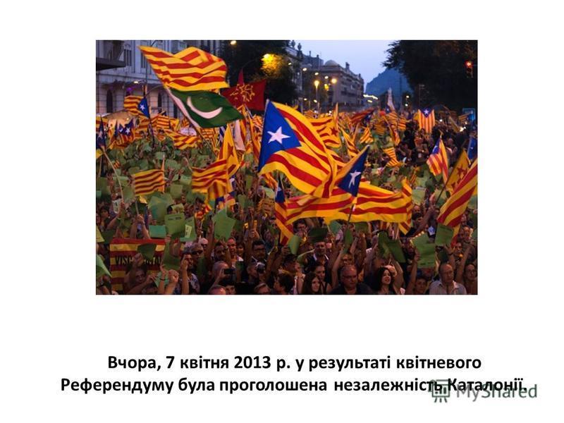 Вчора, 7 квітня 2013 р. у результаті квітневого Референдуму була проголошена незалежність Каталонії.