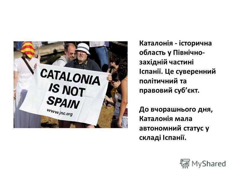 Каталонія - історична область у Північно- західній частині Іспанії. Це суверенний політичний та правовий субєкт. До вчорашнього дня, Каталонія мала автономний статус у складі Іспанії.