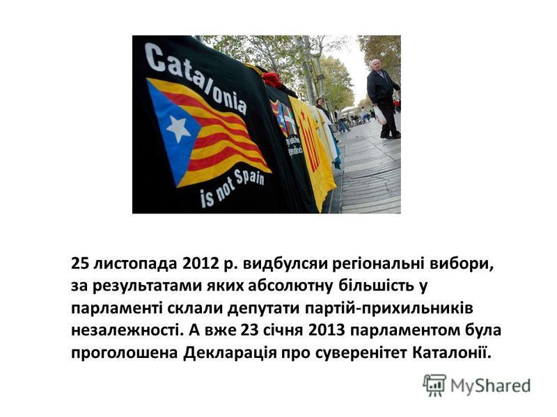 25 листопада 2012 р. видбулсяи регіональні вибори, за результатами яких абсолютну більшість у парламенті склали депутати партій-прихильників незалежності. А вже 23 січня 2013 парламентом була проголошена Декларація про суверенітет Каталонії.