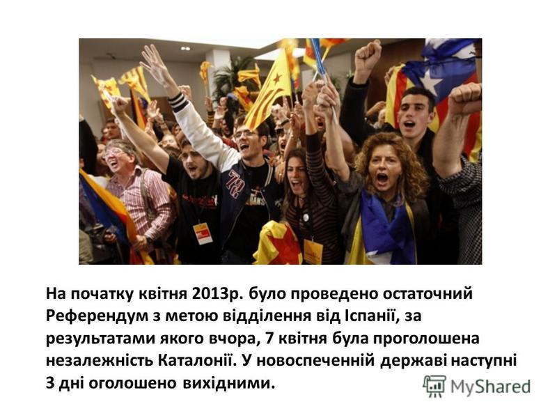 На початку квітня 2013р. було проведено остаточний Референдум з метою відділення від Іспанії, за результатами якого вчора, 7 квітня була проголошена незалежність Каталонії. У новоспеченній державі наступні 3 дні оголошено вихідними.
