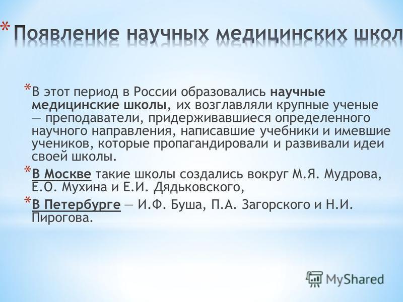 * В этот период в России образовались научные медицинские школы, их возглавляли крупные ученые преподаватели, придерживавшиеся определенного научного направления, написавшие учебники и имевшие учеников, которые пропагандировали и развивали идеи своей