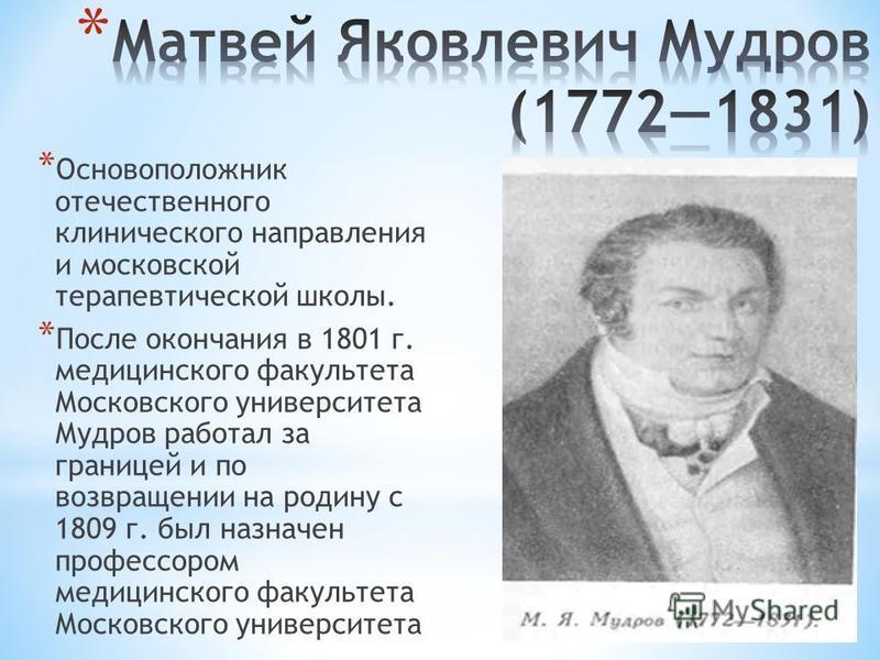 * Основоположник отечественного клинического направления и московской терапевтической школы. * После окончания в 1801 г. медицинского факультета Московского университета Мудров работал за границей и по возвращении на родину с 1809 г. был назначен про