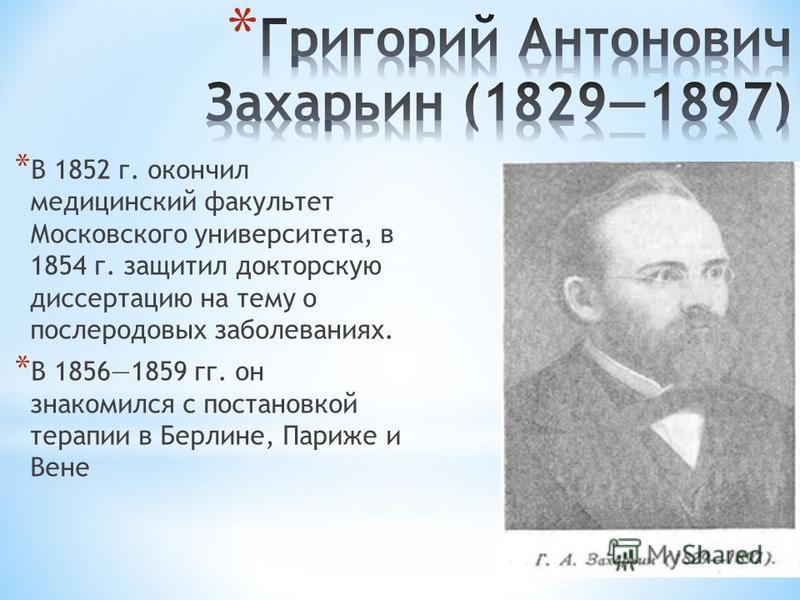 * В 1852 г. окончил медицинский факультет Московского университета, в 1854 г. защитил докторскую диссертацию на тему о послеродовых заболеваниях. * В 18561859 гг. он знакомился с постановкой терапии в Берлине, Париже и Вене