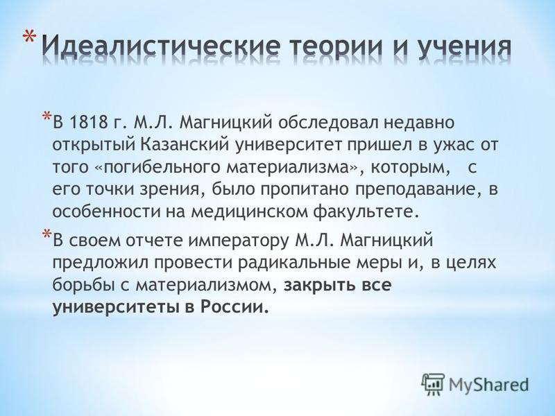 * В 1818 г. М.Л. Магницкий обследовал недавно открытый Казанский университет пришел в ужас от того «погибельного материализма», которым, с его точки зрения, было пропитано преподавание, в особенности на медицинском факультете. * В своем отчете импера