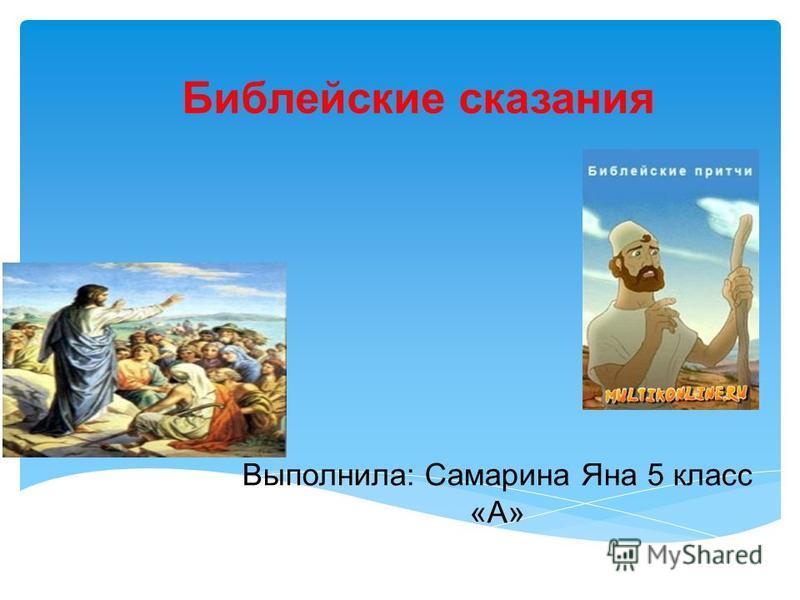 Библейские сказания Выполнила: Самарина Яна 5 класс «А»