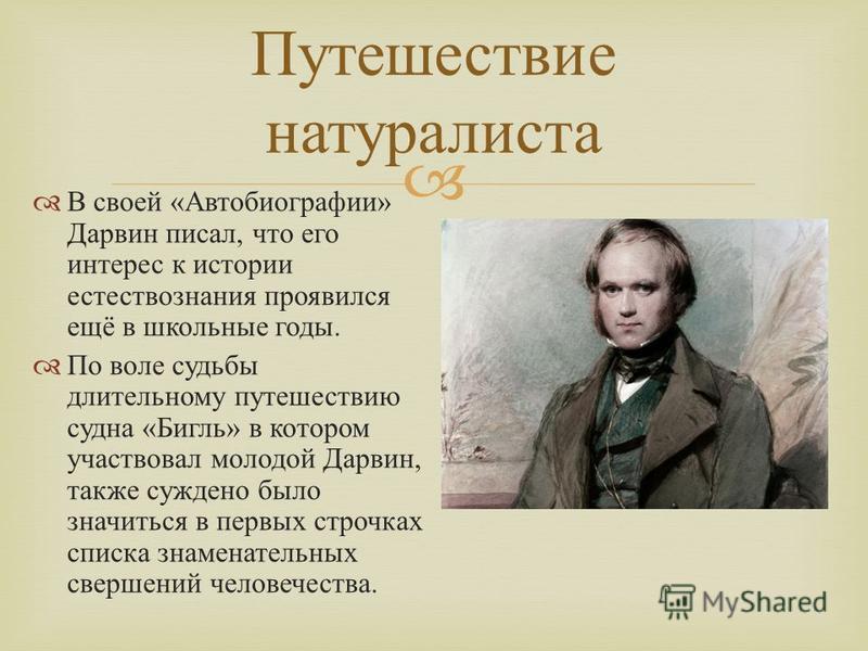 В своей « Автобиографии » Дарвин писал, что его интерес к истории естествознания проявился ещё в школьные годы. По воле судьбы длительному путешествию судна « Бигль » в котором участвовал молодой Дарвин, также суждено было значиться в первых строчках