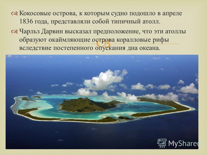 Кокосовые острова, к которым судно подошло в апреле 1836 года, представляли собой типичный атолл. Чарльз Дарвин высказал предположение, что эти атоллы образуют окаймляющие острова коралловые рифы вследствие постепенного опускания дна океана.
