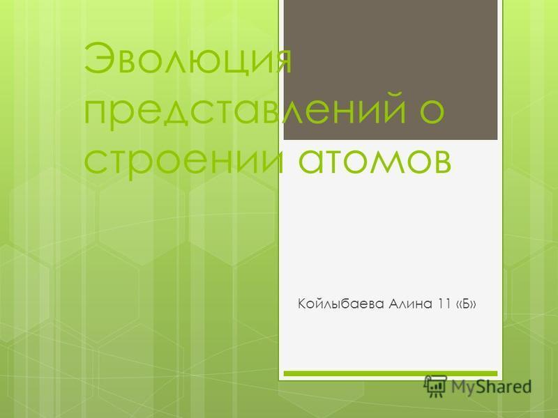 Эволюция представлений о строении атомов Койлыбаева Алина 11 «Б»