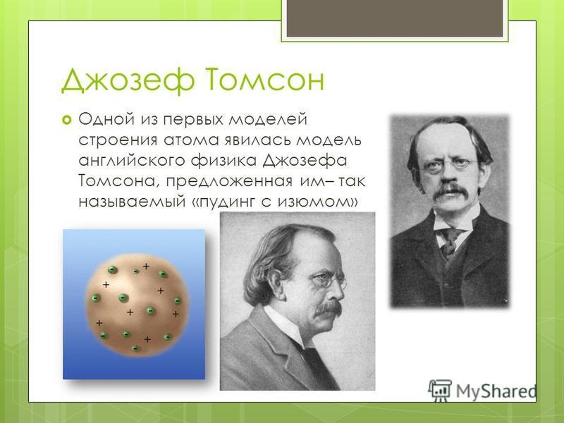 Джозеф Томсон Одной из первых моделей строения атома явилась модель английского физика Джозефа Томсона, предложенная им– так называемый «пудинг с изюмом»