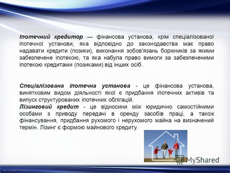 http://linda6035.ucoz.ru/ Іпотечний кредитор фінансова установа, крім спеціалізованої іпотечної установи, яка відповідно до законодавства має право надавати кредити (позики), виконання зобов'язань боржників за якими забезпечене іпотекою, та яка набул