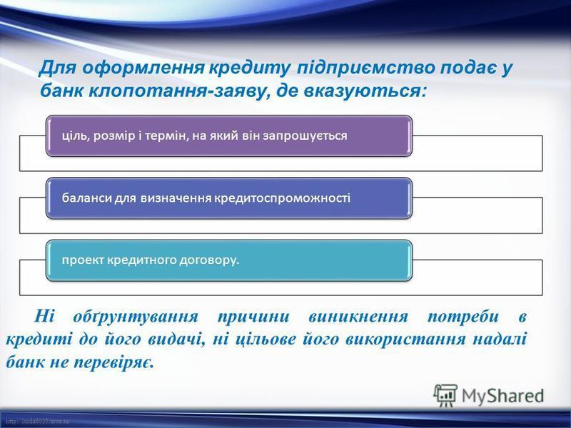 http://linda6035.ucoz.ru/ Для оформлення кредиту підприємство подає у банк клопотання-заяву, де вказуються: ціль, розмір і термін, на який він запрошуєтьсябаланси для визначення кредитоспроможностіпроект кредитного договору. Ні обґрунтування причини