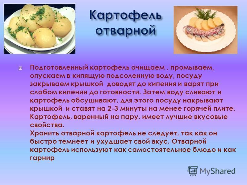 Подготовленный картофель очищаем, промываем, опускаем в кипящую подсоленную воду, посуду закрываем крышкой доводят до кипения и варят при слабом кипении до готовности. Затем воду сливают и картофель обсушивают, для этого посуду накрывают крышкой и ст
