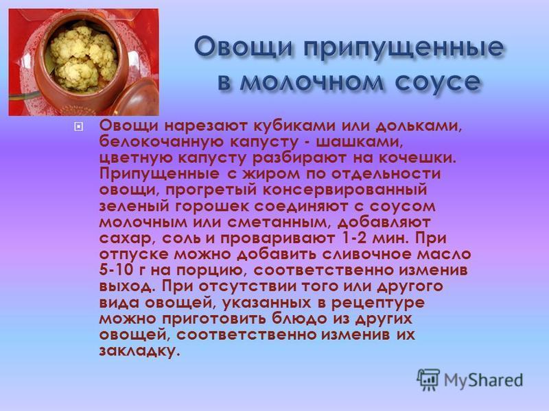 Овощи нарезают кубиками или дольками, белокочанную капусту - шашками, цветную капусту разбирают на кочешки. Припущенные с жиром по отдельности овощи, прогретый консервированный зеленый горошек соединяют с соусом молочным или сметанным, добавляют саха