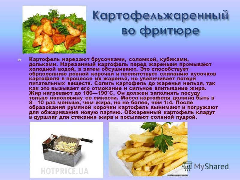 Картофель нарезают брусочками, соломкой, кубиками, дольками. Нарезанный картофель перед жареньем промывают холодной водой, а затем обсушивают. Это способствует образованию ровной корочки и препятствует слипанию кусочков картофеля в процессе их жарень