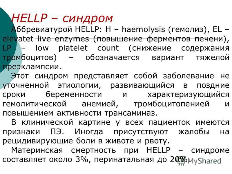 HELLP – синдром Аббревиатурой HELLP: Н – haemolysis (гемолиз), EL – elevatet live enzymes (повышение ферментов печени), LP – low platelet count (снижение содержания тромбоцитов) – обозначается вариант тяжелой преэклампсии. Этот синдром представляет с