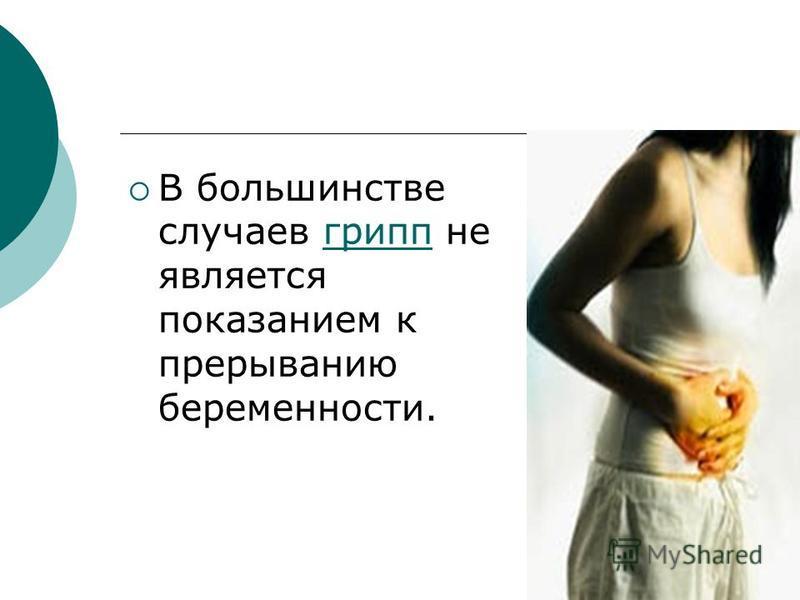 В большинстве случаев грипп не является показанием к прерыванию беременности.грипп