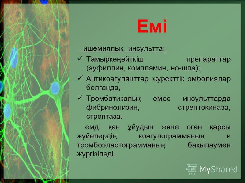 Емі ишемиялық инсульта: Тамыркеңейткіш препарата (эуфиллин, компламин, но-шпа); Антикоагулянттар журекттік эмболиялар болғанда, Тромбатикалық емс инсульт тарда фибринолизин, стрептокиназа, стрептаза. емді қан ұйудың және логан қарсы жүйелердің коагул