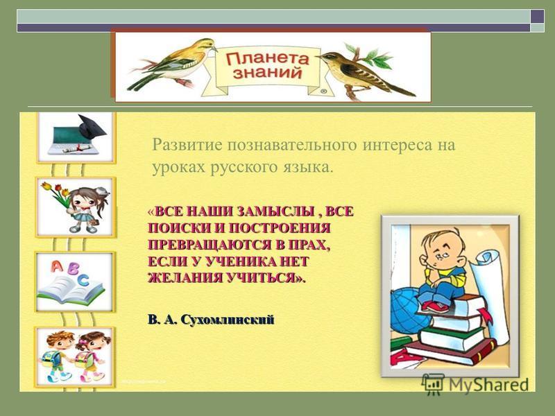 Развитие познавательного интереса на уроках русского языка. ВСЕ НАШИ ЗАМЫСЛЫ, ВСЕ ПОИСКИ И ПОСТРОЕНИЯ ПРЕВРАЩАЮТСЯ В ПРАХ, ЕСЛИ У УЧЕНИКА НЕТ ЖЕЛАНИЯ УЧИТЬСЯ». «ВСЕ НАШИ ЗАМЫСЛЫ, ВСЕ ПОИСКИ И ПОСТРОЕНИЯ ПРЕВРАЩАЮТСЯ В ПРАХ, ЕСЛИ У УЧЕНИКА НЕТ ЖЕЛАНИЯ