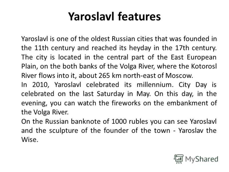 Yaroslavl features Yaroslavl is one of the oldest Russian cities that was founded in the 11th century and reached its heyday in the 17th century. The city is located in the central part of the East European Plain, on the both banks of the Volga River