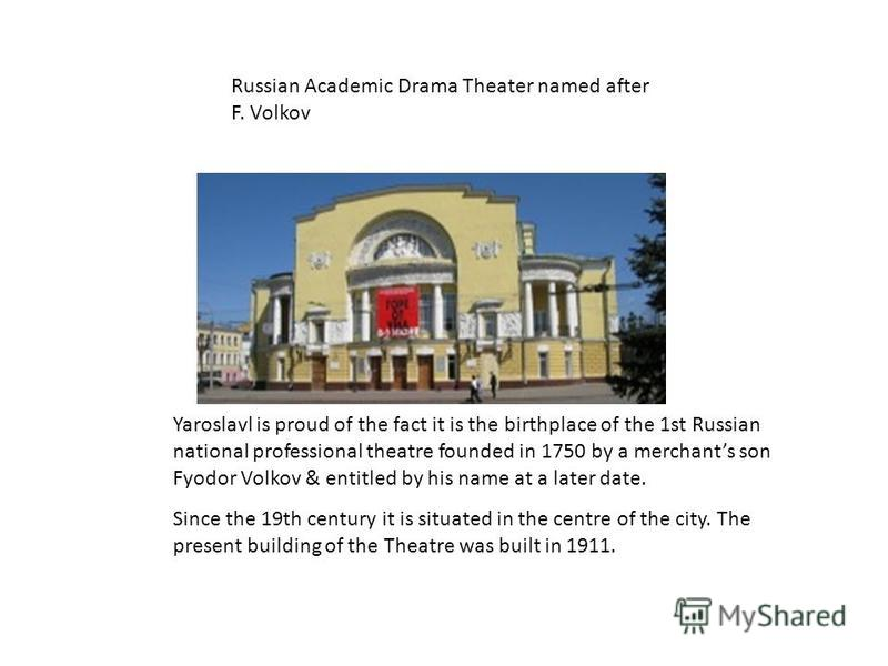 Russian Academic Drama Theater named after F. Volkov Yaroslavl is proud of the fact it is the birthplace of the 1st Russian national professional theatre founded in 1750 by a merchants son Fyodor Volkov & entitled by his name at a later date. Since t