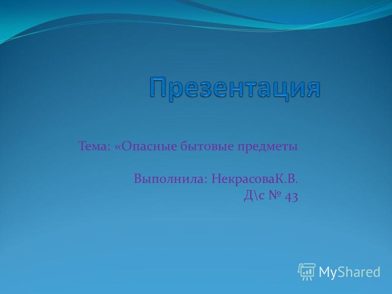 Тема: «Опасные бытовые предметы Выполнила: НекрасоваК.В. Д\с 43