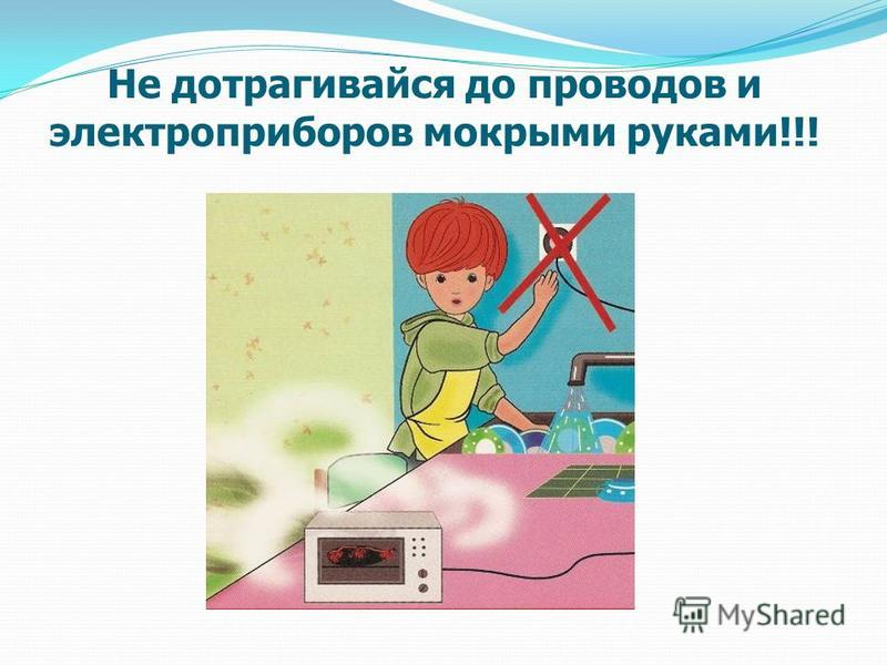 Не дотрагивайся до проводов и электроприборов мокрыми руками!!!