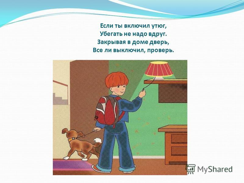 Если ты включил утюг, Убегать не надо вдруг. Закрывая в доме дверь, Все ли выключил, проверь.