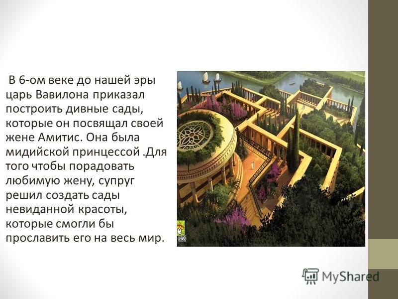 В 6-ом веке до нашей эры царь Вавилона приказал построить дивные сады, которые он посвящал своей жене Амитис. Она была мидийской принцессой.Для того чтобы порадовать любимую жену, супруг решил создать сады невиданной красоты, которые смогли бы просла
