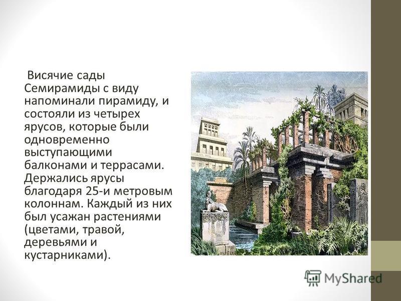 Висячие сады Семирамиды с виду напоминали пирамиду, и состояли из четырех ярусов, которые были одновременно выступающими балконами и террасами. Держались ярусы благодаря 25-и метровым колоннам. Каждый из них был усажан растениями (цветами, травой, де