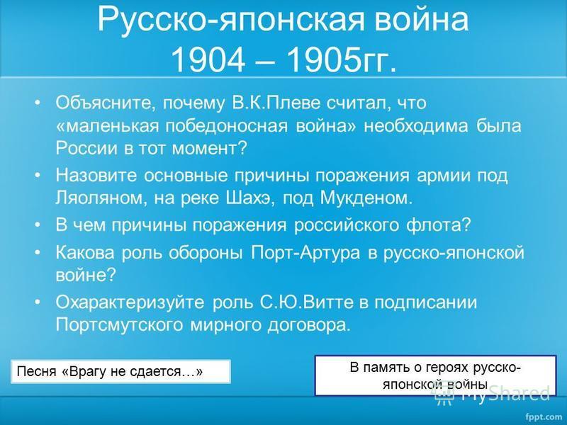Русско-японская война 1904 – 1905 гг. Объясните, почему В.К.Плеве считал, что «маленькая победоносная война» необходима была России в тот момент? Назовите основные причины поражения армии под Ляоляном, на реке Шахэ, под Мукденом. В чем причины пораже