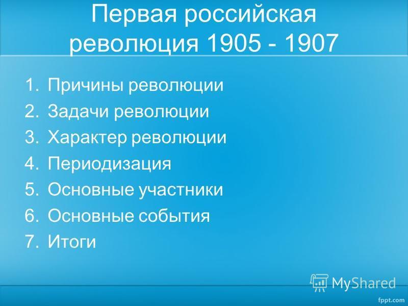 Первая российская революция 1905 - 1907 1. Причины революции 2. Задачи революции 3. Характер революции 4. Периодизация 5. Основные участники 6. Основные события 7.Итоги
