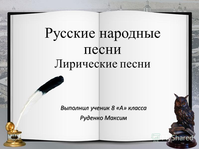 Русские народные песни Лирические песни Выполнил ученик 8 «А» класса Руденко Максим